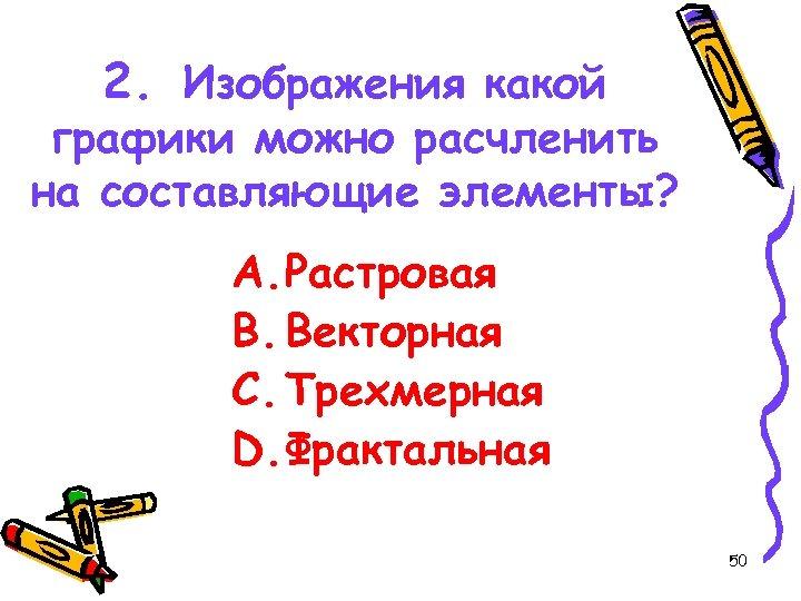 2. Изображения какой графики можно расчленить на составляющие элементы? A. Растровая B. Векторная C.