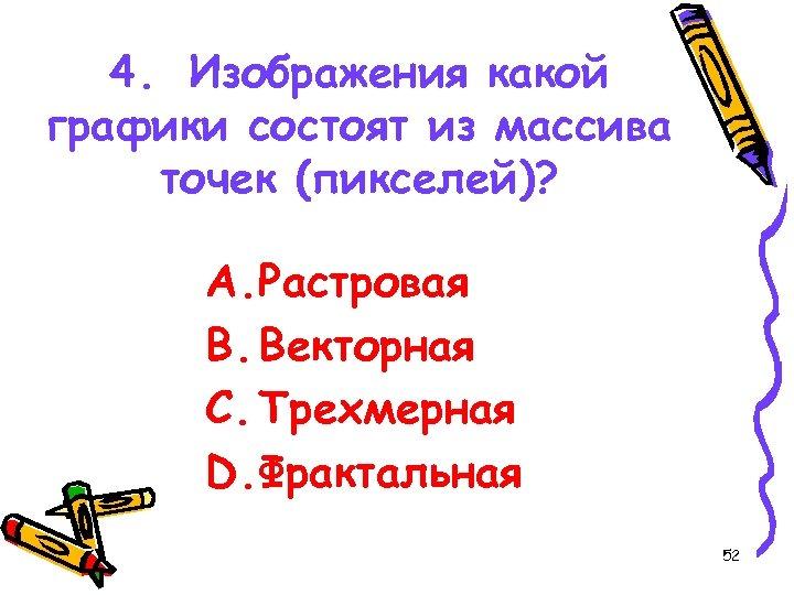4. Изображения какой графики состоят из массива точек (пикселей)? A. Растровая B. Векторная C.