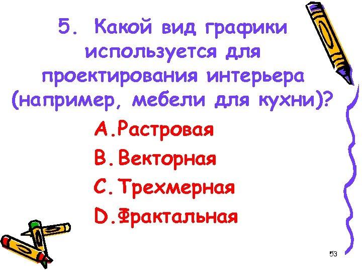 5. Какой вид графики используется для проектирования интерьера (например, мебели для кухни)? A. Растровая