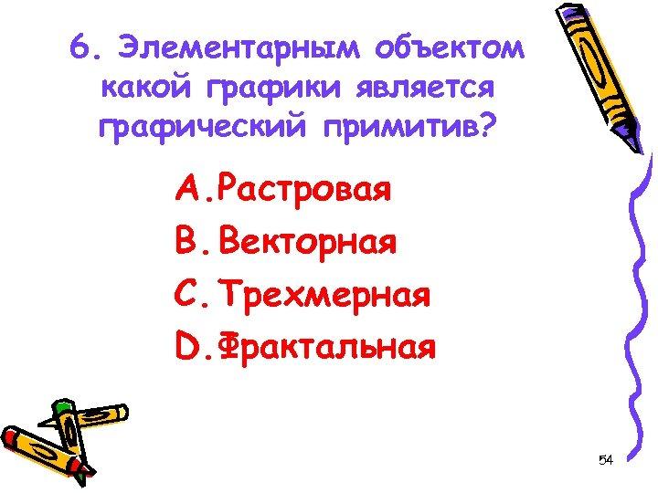 6. Элементарным объектом какой графики является графический примитив? A. Растровая B. Векторная C. Трехмерная