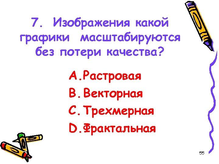 7. Изображения какой графики масштабируются без потери качества? A. Растровая B. Векторная C. Трехмерная