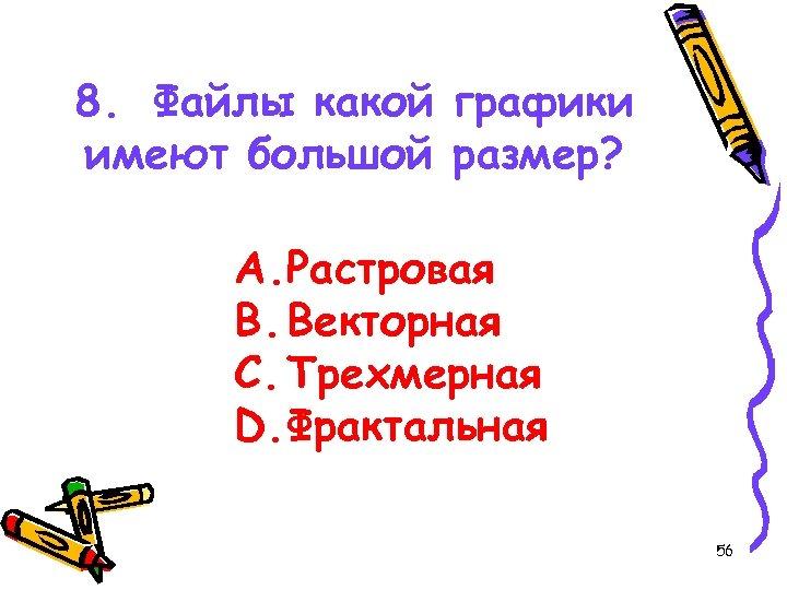 8. Файлы какой графики имеют большой размер? A. Растровая B. Векторная C. Трехмерная D.