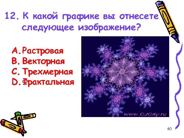 12. К какой графике вы отнесете следующее изображение? A. Растровая B. Векторная C. Трехмерная