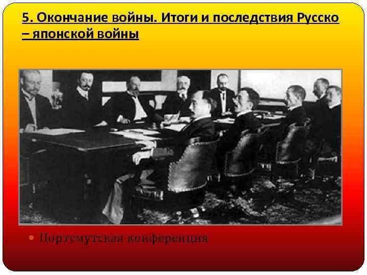 5. Окончание войны. Итоги и последствия Русско – японской войны Портсмутская конференция