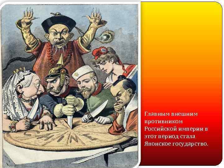 Главным внешним противником Российской империи в этот период стала Японское государство.