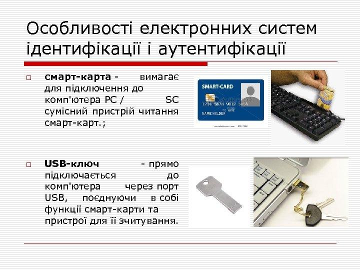 Особливості електронних систем ідентифікації і аутентифікації o o смарт-карта - вимагає для підключення до