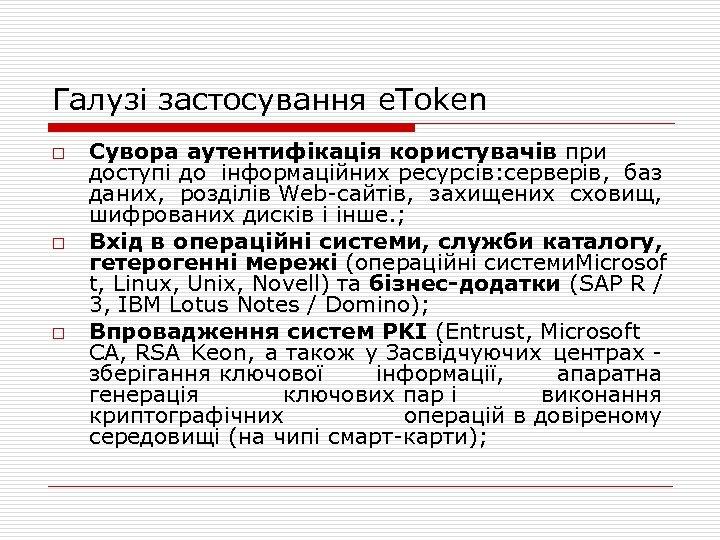 Галузі застосування e. Token o o o Сувора аутентифікація користувачів при доступі до інформаційних