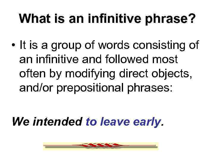What is an infinitive phrase? • It is a group of words consisting of