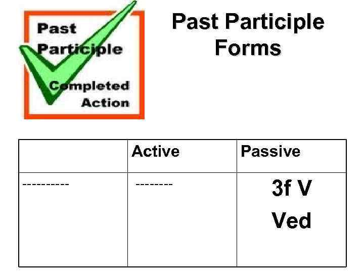 Past Participle Forms Active ----- Passive 3 f V Ved