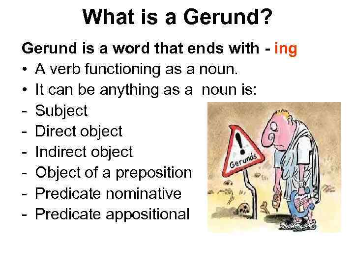 What is a Gerund? Gerund is a word that ends with - ing •