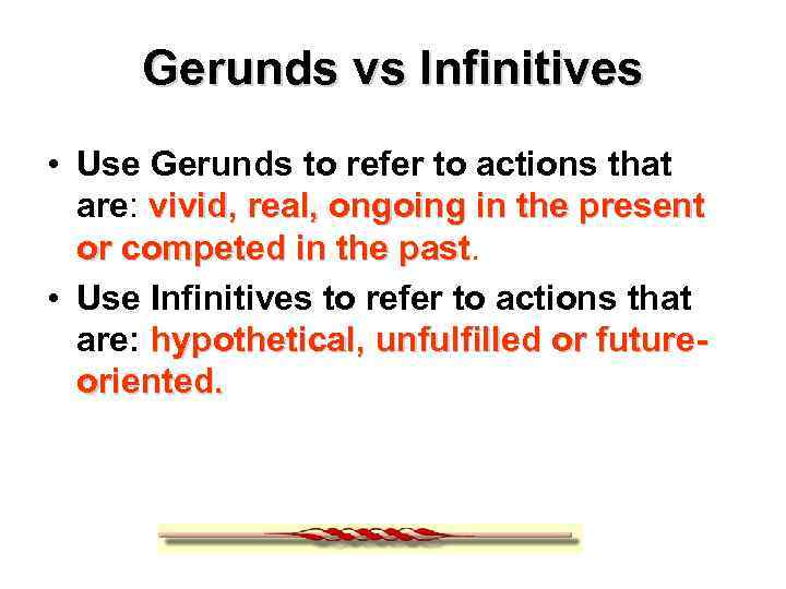 Gerunds vs Infinitives • Use Gerunds to refer to actions that are: vivid, real,