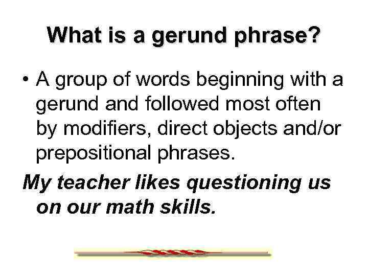 What is a gerund phrase? • A group of words beginning with a gerund