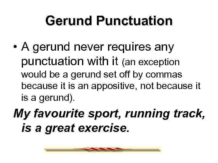 Gerund Punctuation • A gerund never requires any punctuation with it (an exception would