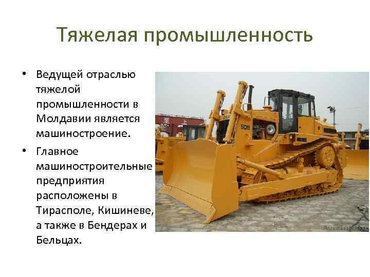Тяжелая промышленность • Ведущей отраслью тяжелой промышленности в Молдавии является машиностроение. • Главное машиностроительные