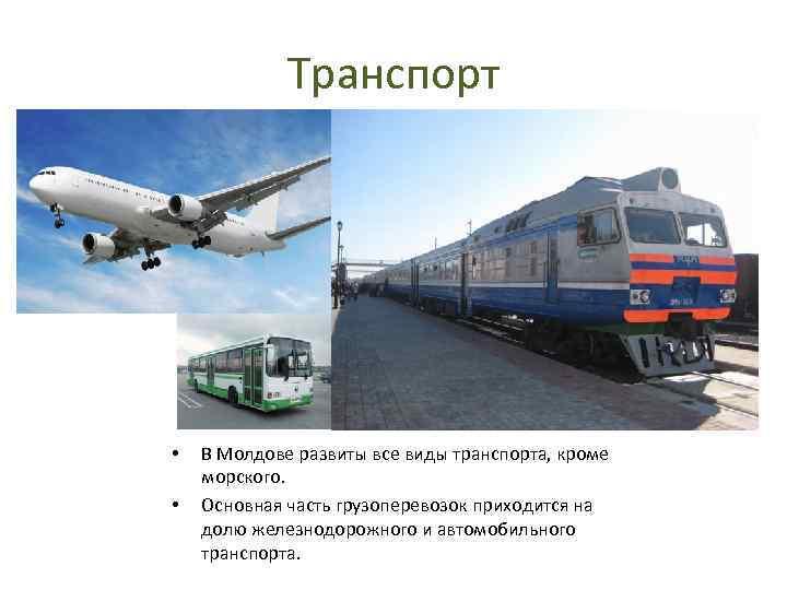 Транспорт • • В Молдове развиты все виды транспорта, кроме морского. Основная часть грузоперевозок