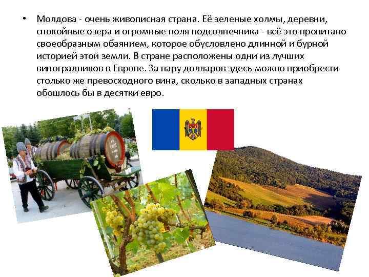 • Молдова - очень живописная страна. Её зеленые холмы, деревни, спокойные озера и
