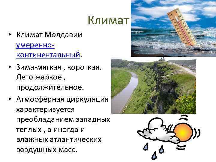 Климат • Климат Молдавии умеренноконтинентальный. • Зима-мягкая , короткая. Лето жаркое , продолжительное. •