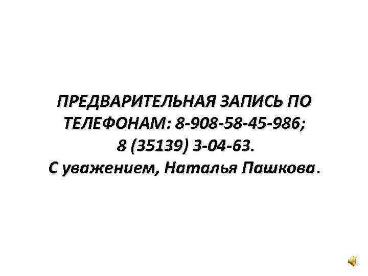 ПРЕДВАРИТЕЛЬНАЯ ЗАПИСЬ ПО ТЕЛЕФОНАМ: 8 -908 -58 -45 -986; 8 (35139) 3 -04 -63.