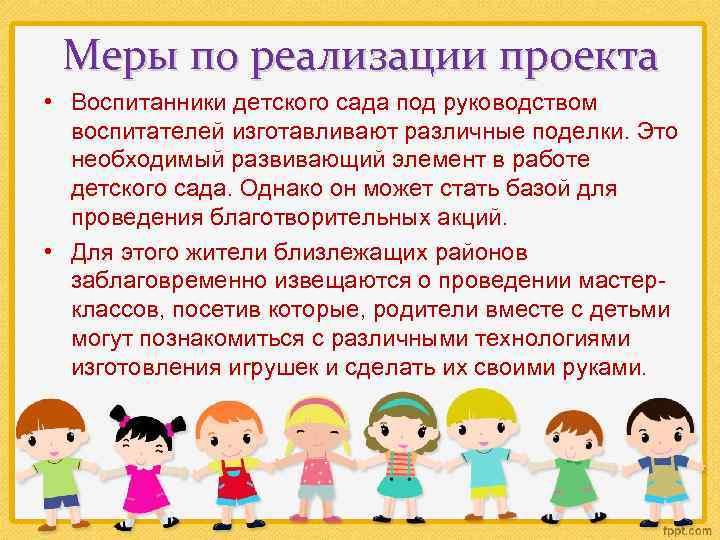 Меры по реализации проекта • Воспитанники детского сада под руководством воспитателей изготавливают различные поделки.