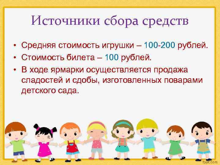 Источники сбора средств • Средняя стоимость игрушки – 100 -200 рублей. • Стоимость билета