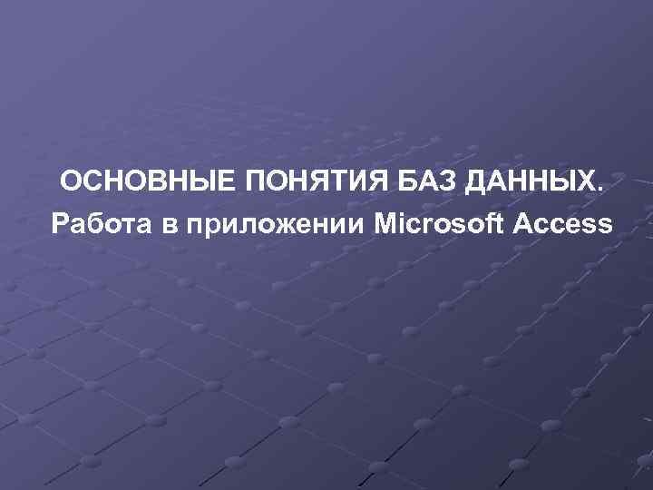 ОСНОВНЫЕ ПОНЯТИЯ БАЗ ДАННЫХ. Работа в приложении Microsoft Access