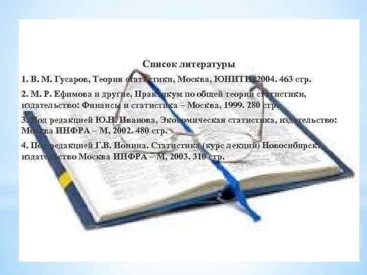 Список литературы 1. В. М. Гусаров, Теория статистики, Москва, ЮНИТИ, 2004. 463 стр. 2.
