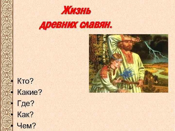 Жизнь древних славян. • • • Кто? Какие? Где? Как? Чем?