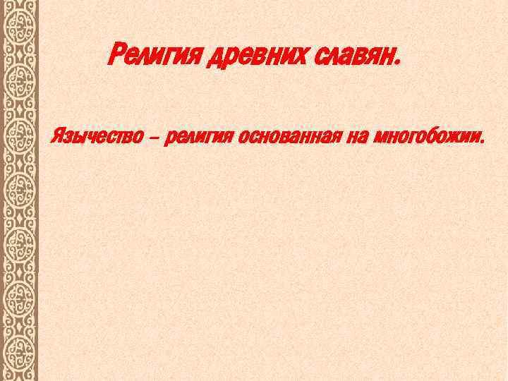 Религия древних славян. Язычество – религия основанная на многобожии.