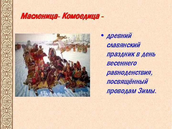 Масленица- Комоедица • древний славянский праздник в день весеннего равноденствия, посвящённый проводам Зимы.
