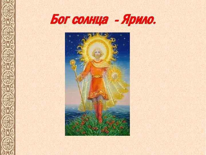 Бог солнца - Ярило.