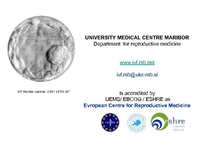 UNIVERSITY MEDICAL CENTRE MARIBOR Department for reproductive medicine www. ivf. mb. net ivf. mb@ukc-mb.