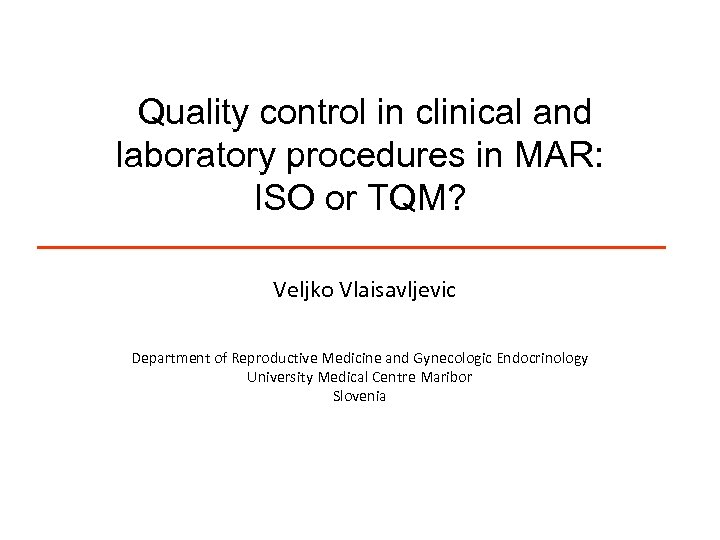 Quality control in clinical and laboratory procedures in MAR: ISO or TQM? Veljko Vlaisavljevic