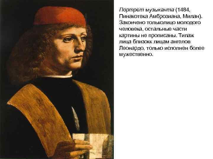 Портрет музыканта (1484, Пинакотека Амброзиана, Милан). Закончено тольколицо молодого человека, остальные части картины не
