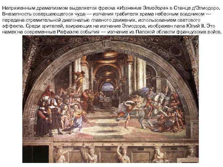 Напряженным драматизмом выделяется фреска «Изгнание Элиодора» в Станце д'Элиодоро. Внезапность совершающегося чуда — изгнания