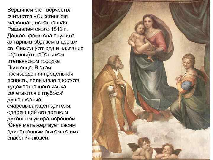 Вершиной его творчества считается «Сикстинская мадонна» , исполненная Рафаэлем около 1513 г. Долгое время