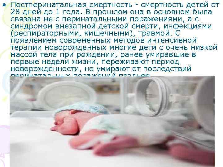 • Постперинатальная смертность - смертность детей от 28 дней до 1 года. В
