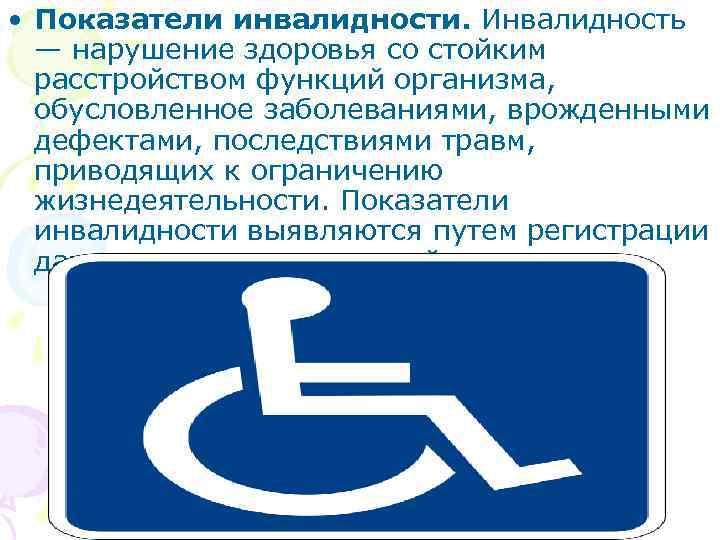 • Показатели инвалидности. Инвалидность — нарушение здоровья со стойким расстройством функций организма, обусловленное