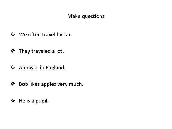 Make questions v We often travel by car. v They traveled a lot. v