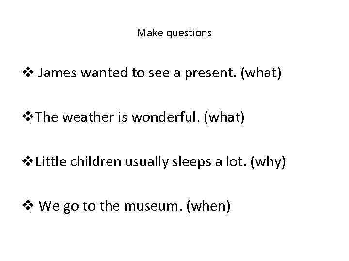 Make questions v James wanted to see a present. (what) v. The weather is