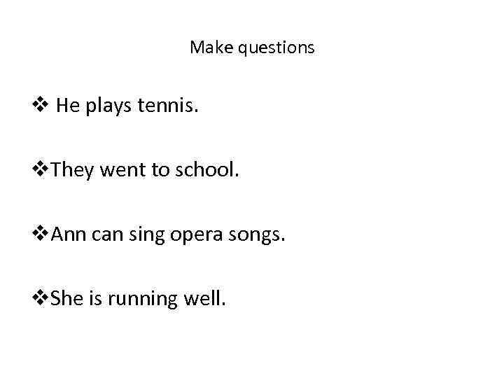 Make questions v He plays tennis. v. They went to school. v. Ann can