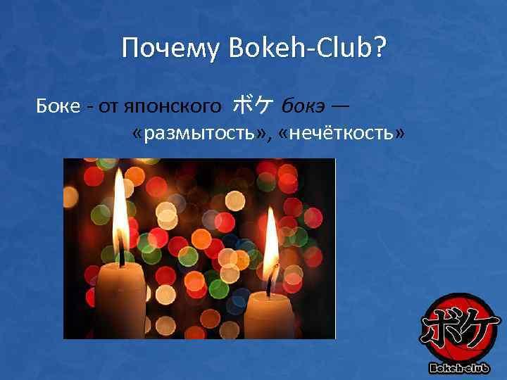 Почему Bokeh-Club? Боке - от японского ボケ бокэ — «размытость» , «нечёткость»
