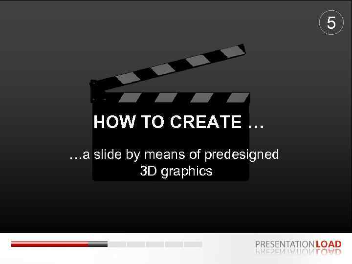 5 HOW TO CREATE … …a slide by means of predesigned 3 D graphics
