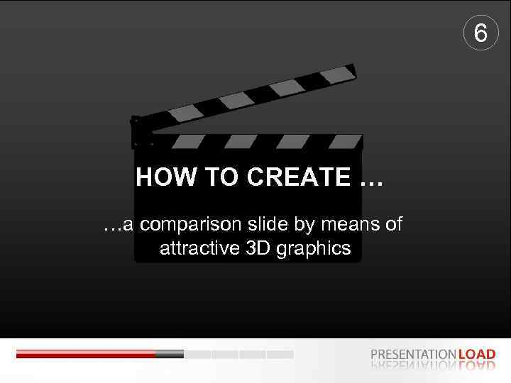 6 HOW TO CREATE … …a comparison slide by means of attractive 3 D