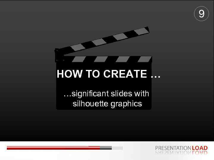 9 HOW TO CREATE … …significant slides with silhouette graphics