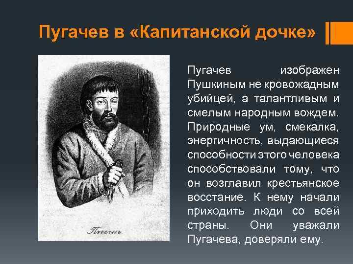 Пугачев в «Капитанской дочке» Пугачев изображен Пушкиным не кровожадным убийцей, а талантливым и смелым