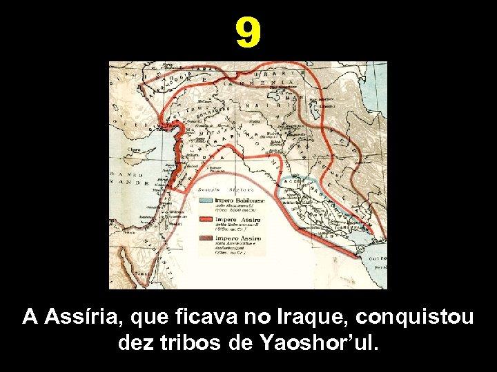 9 A Assíria, que ficava no Iraque, conquistou dez tribos de Yaoshor'ul.