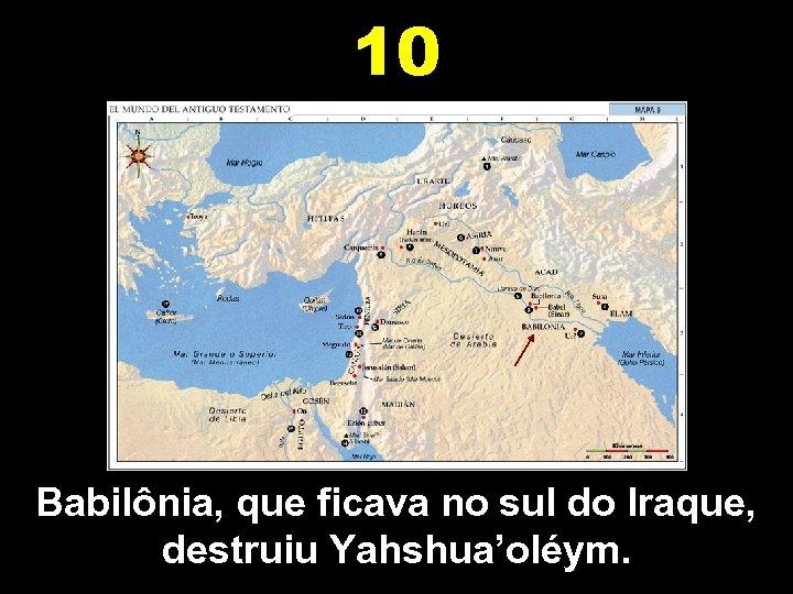 10 Babilônia, que ficava no sul do Iraque, destruiu Yahshua'oléym.