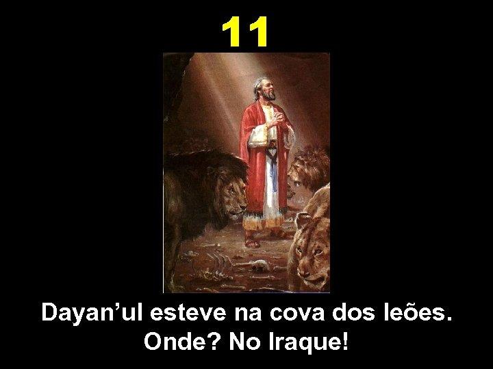 11 Dayan'ul esteve na cova dos leões. Onde? No Iraque!