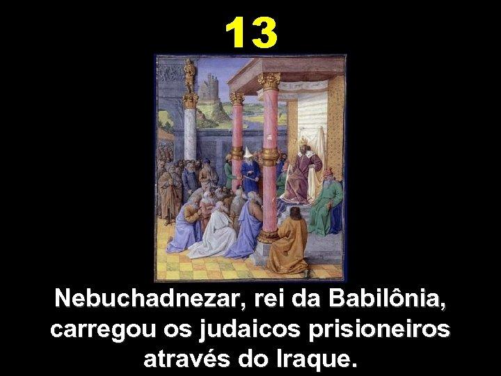 13 Nebuchadnezar, rei da Babilônia, carregou os judaicos prisioneiros através do Iraque.