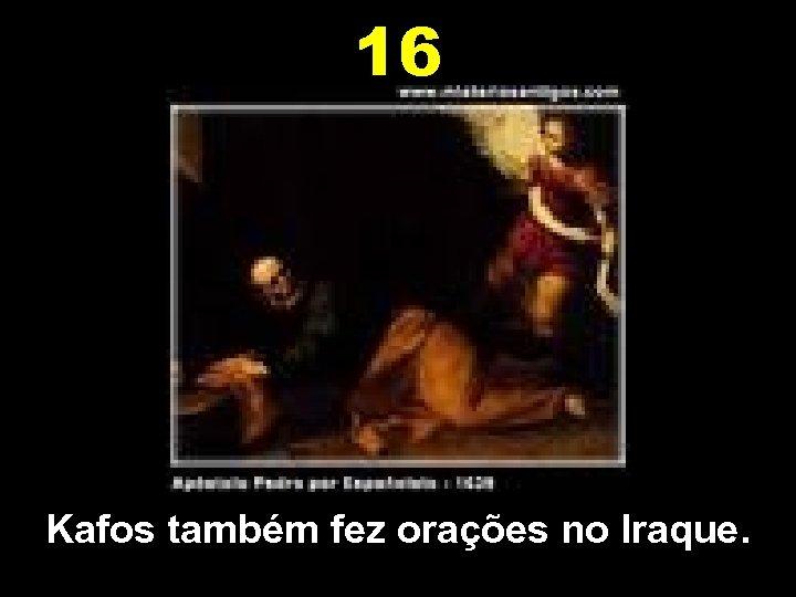 16 Kafos também fez orações no Iraque.